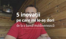 5 lucruri pe care mi le doresc de la o bancă moldovenească